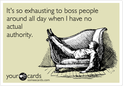 It's so exhausting to boss people around all day when I have no actual