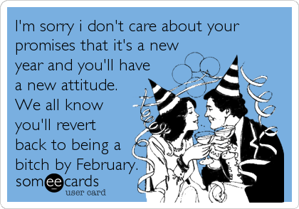 I'm sorry i don't care about your promises that it's a new year and you'll have a new attitude. We all know you'll revert back to being a bitch by February.