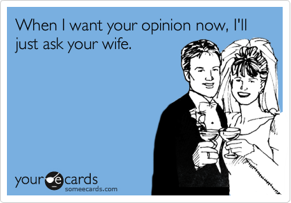 When I want your opinion now, I'll just ask your wife.