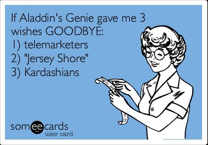 "If Aladdin's Genie gave me 3 wishes GOODBYE: 1) telemarketers 2) ""Jersey Shore"" 3) Kardashians"