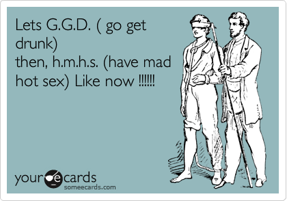 Lets G.G.D. ( go get drunk) then, h.m.h.s. (have mad hot sex) Like now !!!!!!