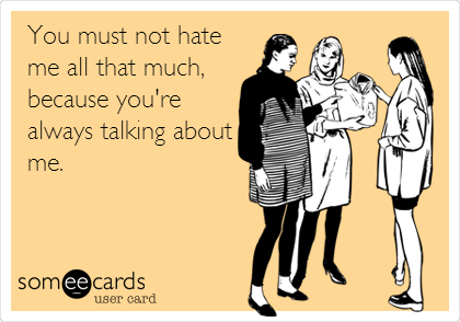 You must not hate me all that much, because you're always talking about me.