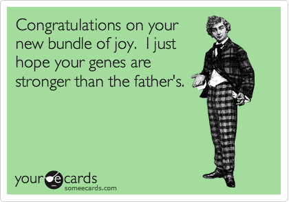 Congratulations on your new bundle of joy.  I only hope your genes are stronger than the father's.