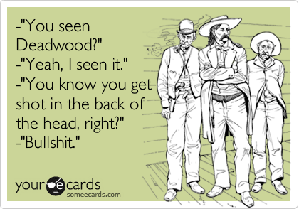 """-""""You seen Deadwood?"""" -""""Yeah, I seen it."""" -""""You know you get shot in the back of the head, right?"""" -""""Bullshit."""""""