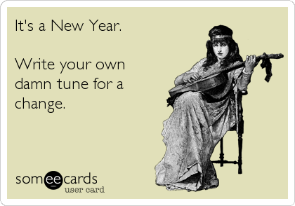 It's a New Year.  Write your own damn tune for a change.