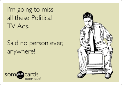I'm going to miss all these Political TV Ads.  Said no person ever, anywhere!