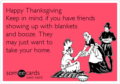 Happy Thanksgiving Keep in mind, if you have friends showing up with blankets and booze. They may just want to take your home.