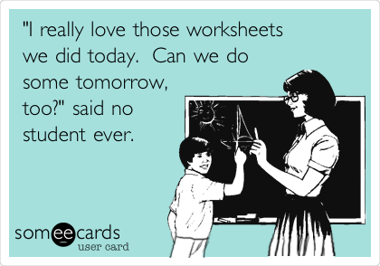 """I really love those worksheets  we did today.  Can we do some tomorrow, too?"" said no student ever."