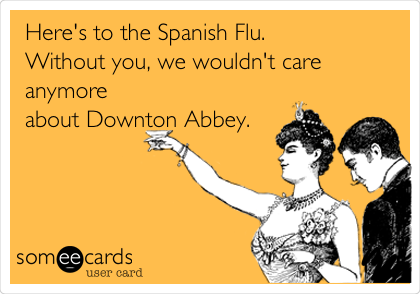Here's to the Spanish Flu.  Without you, we wouldn't care anymore about Downton Abbey.