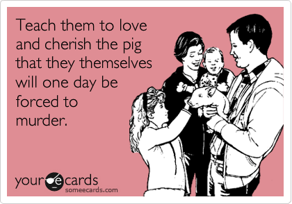 Teach them to love and cherish the pig that they themselves will one day be forced to murder.