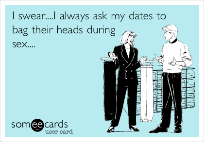 I swear....I always ask my dates to bag their heads during sex....