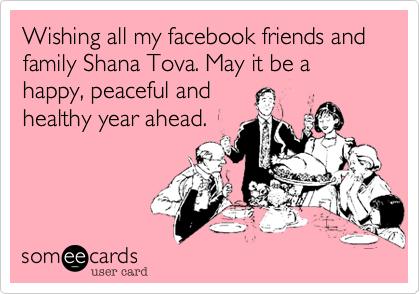 Wishing all my facebook friends and family Shana Tova. May it be happy, peaceful and