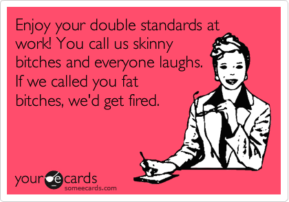 Enjoy your double standards at work! You call us skinny bitches and everyone laughs.  If we callled you fat bitches, we'd get fired.