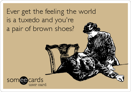 Ever get the feeling the world is a tuxedo and you're a pair of brown shoes?