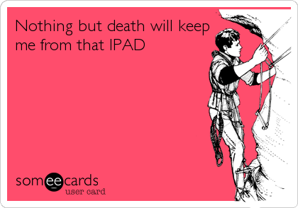Nothing but death will keep me from that IPAD
