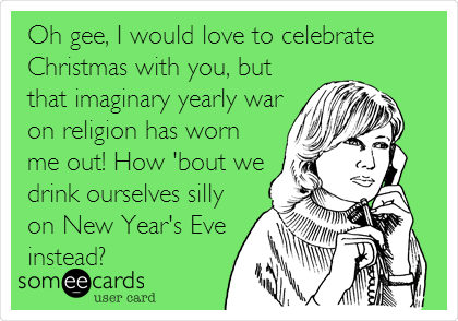 Oh gee, I would love to celebrate Christmas with you, but that imaginary yearly war on religion has worn me out! How 'bout we drink ourselves silly on New Year's Eve instead?