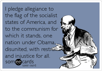 I pledge allegiance to the flag of the socialist states of America, and to the communism for which it stands, one nation under Obama, disunited, with restraint and injustice for all.
