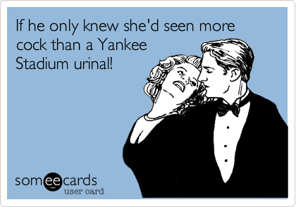 If he only knew she'd seen more cock than a Yankee Stadium urinal!