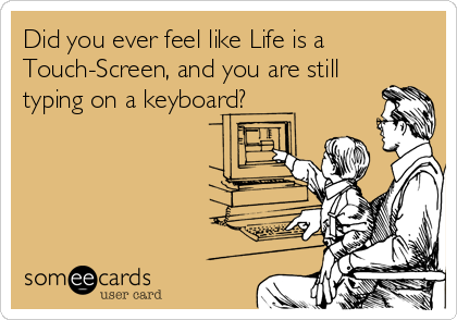 Did you ever feel like Life is a Touch-Screen, and you are still typing on a keyboard?