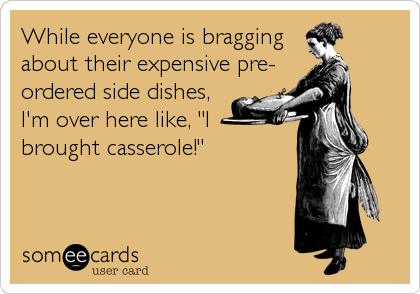 """While everyone is braggingabout their expensive pre-ordered side dishes,I'm over here like, """"Ibrought casserole!"""""""