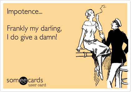 Impotence...  Frankly my darling%2C  I do give a damn!