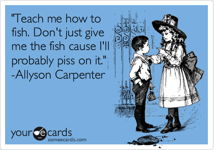 """Teach me how to fish. Don't just give me the fish cause I'll probably piss on it."" -Allyson Carpenter"