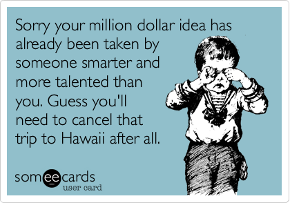 Sorry your million dollar idea has already been taken by someone smarter and more talented than you. Guess you'll need to cancel that trip to Hawaii after all.