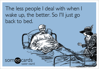 The less people I deal with when I wake up, the better. So I'll just go back to bed.