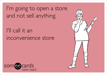 I'm going to open a store and not sell anything.  I'll call it an  inconvenience store