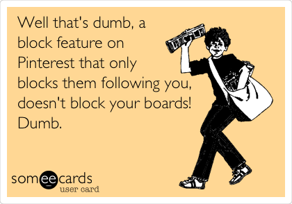 Well that's dumb, a block feature on Pinterest that only blocks them following you, doesn't block your boards! Dumb.