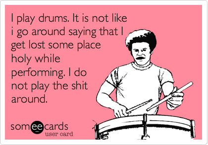 I play drums. It is not like i go around saying that I get lost some place holy while performing. I do not play the shit around.