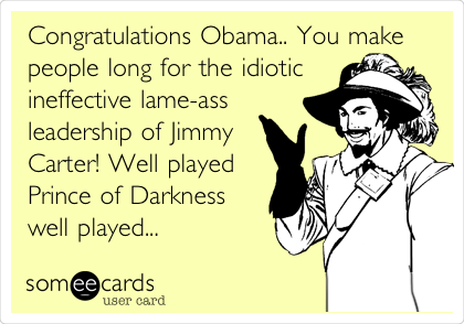 Congratulations Obama.. You make people long for the idiotic ineffective lame-ass leadership of Jimmy Carter! Well played Prince of Darkness well played...