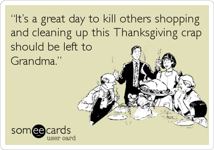 """""""It's a great day to kill others shopping and cleaning up this Thanksgiving crap should be left to Grandma."""""""