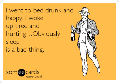 I went to bed drunk and happy, I woke  up tired and hurting…Obviously sleep  is a bad thing.
