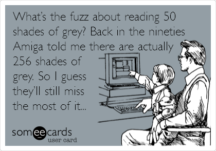 What's the fuzz about reading 50 shades of grey? Back in the nineties Amiga told me there are actually 256 shades of grey. So I guess they'll still miss the most of it...