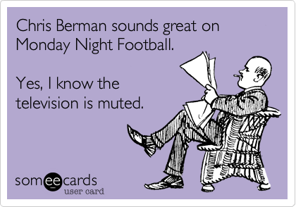 Chris Berman sounds great on Monday Night Football.  Yes%2C I know the television is muted.
