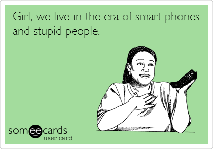 Girl, we live in the era of smart phones and stupid people.
