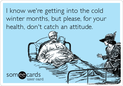 I know we're getting into the cold winter months, but please, for your health, don't catch an attitude.