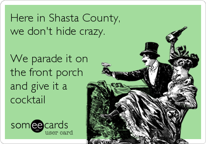 Here in Shasta County,  we don't hide crazy.  We parade it on  the front porch and give it a cocktail