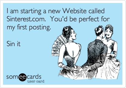 I am starting a new Website called Sinterest.com.  You'd be perfect for my first posting.  Sin it