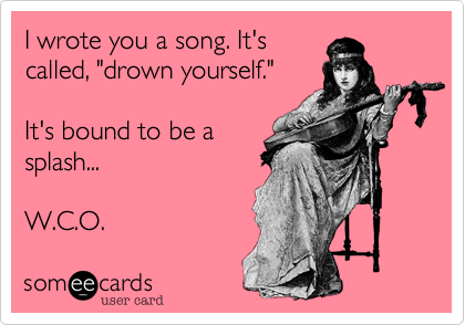 """I wrote you a song. It's called%2C """"drown yourself.""""  It's bound to be a splash...  W.C.O."""