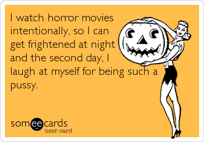 I watch horror movies intentionally, so I can get frightened at night and the second day, I laugh at myself for being such a  pussy.