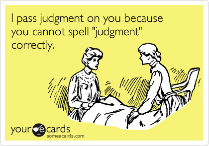 """I pass judgment on you because you cannot spell """"judgment"""" correctly."""