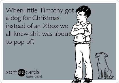 When little Timothy got a dog for Christmas instead of an Xbox we all knew shit was about to pop off.