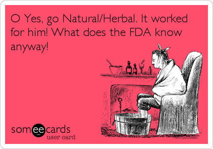 O Yes, go Natural/Herbal. It worked for him! What does the FDA know anyway!