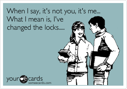 When I say, it's not you, it's me... What I mean is, I've changed the locks.....