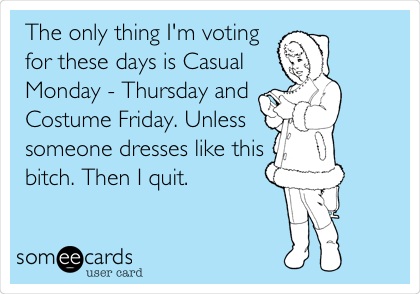 The only thing I'm voting for these days is Casual Monday - Thursday and Costume Friday. Unless someone dresses like this bitch. Then I quit.