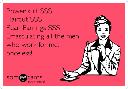 Power suit $$$ Haircut $$$ Pearl Earrings $$$ Emasculating all the men who work for me: priceless!