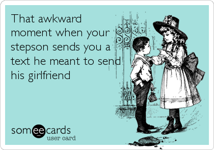 That awkward moment when your stepson sends you a text he meant to send his girlfriend