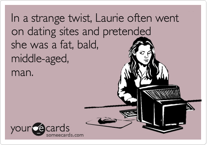 In a strange twist, Laurie often went on dating sites and pretended 